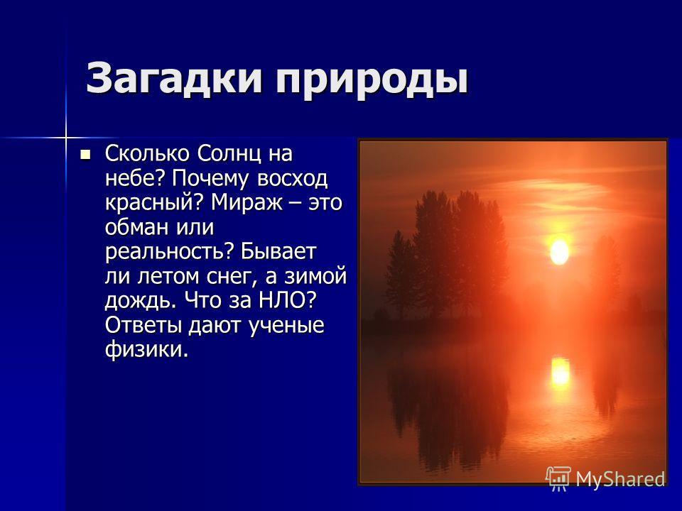 Загадки природы Сколько Солнц на небе? Почему восход красный? Мираж – это обман или реальность? Бывает ли летом снег, а зимой дождь. Что за НЛО? Ответы дают ученые физики. Сколько Солнц на небе? Почему восход красный? Мираж – это обман или реальность