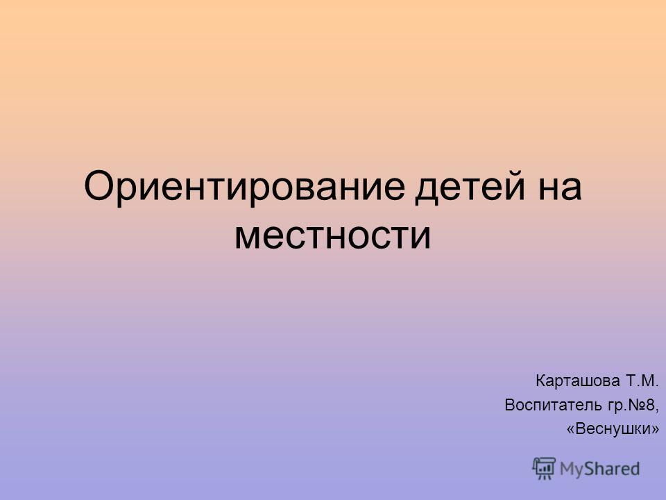 Ориентирование детей на местности Карташова Т.М. Воспитатель гр.8, «Веснушки»