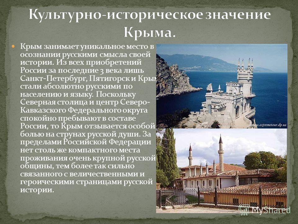 Крым занимает уникальное место в осознании русскими смысла своей истории. Из всех приобретений России за последние 3 века лишь Санкт-Петербург, Пятигорск и Крым стали абсолютно русскими по населению и языку. Поскольку Северная столица и центр Северо-