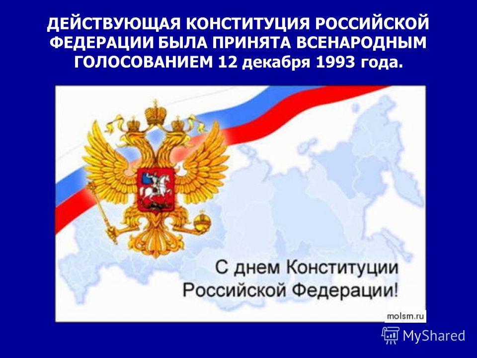 ДЕЙСТВУЮЩАЯ КОНСТИТУЦИЯ РОССИЙСКОЙ ФЕДЕРАЦИИ БЫЛА ПРИНЯТА ВСЕНАРОДНЫМ ГОЛОСОВАНИЕМ 12 декабря 1993 года.