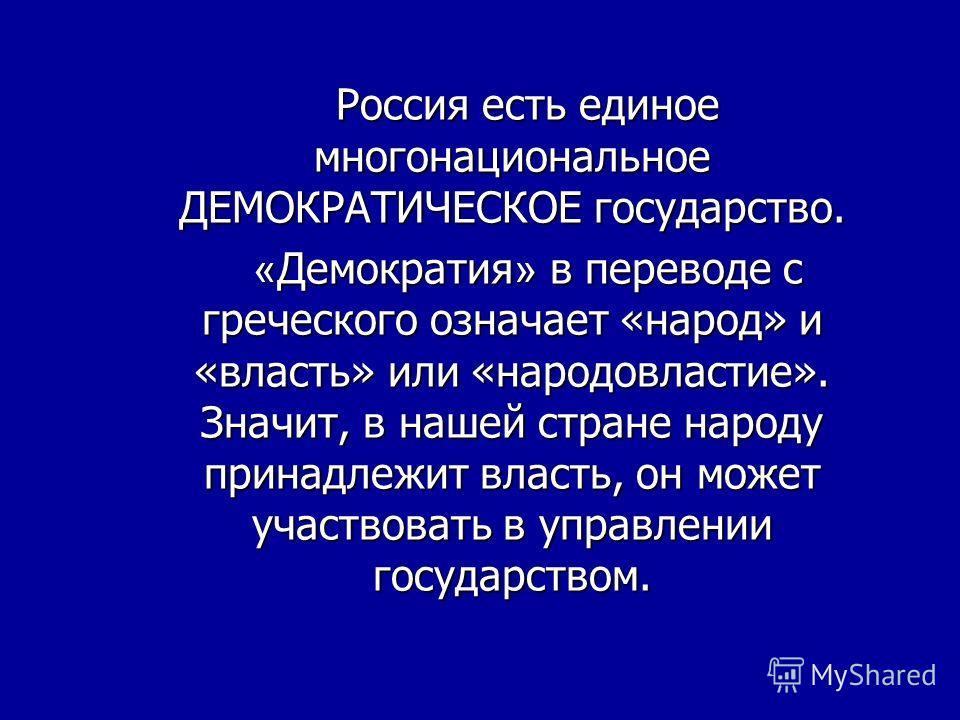 Россия есть единое многонациональное ДЕМОКРАТИЧЕСКОЕ государство. « Демократия » в переводе с греческого означает «народ» и «власть» или «народовластие». Значит, в нашей стране народу принадлежит власть, он может участвовать в управлении государством