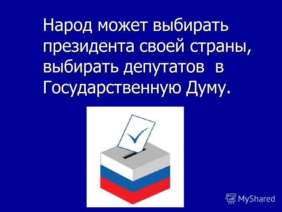 Народ может выбирать президента своей страны, выбирать депутатов в Государственную Думу.