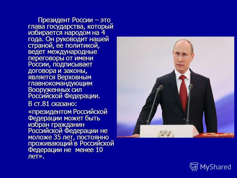 Президент России – это глава государства, который избирается народом на 4 года. Он руководит нашей страной, ее политикой, ведет международные переговоры от имени России, подписывает договора и законы, является Верховным главнокомандующим Вооруженных