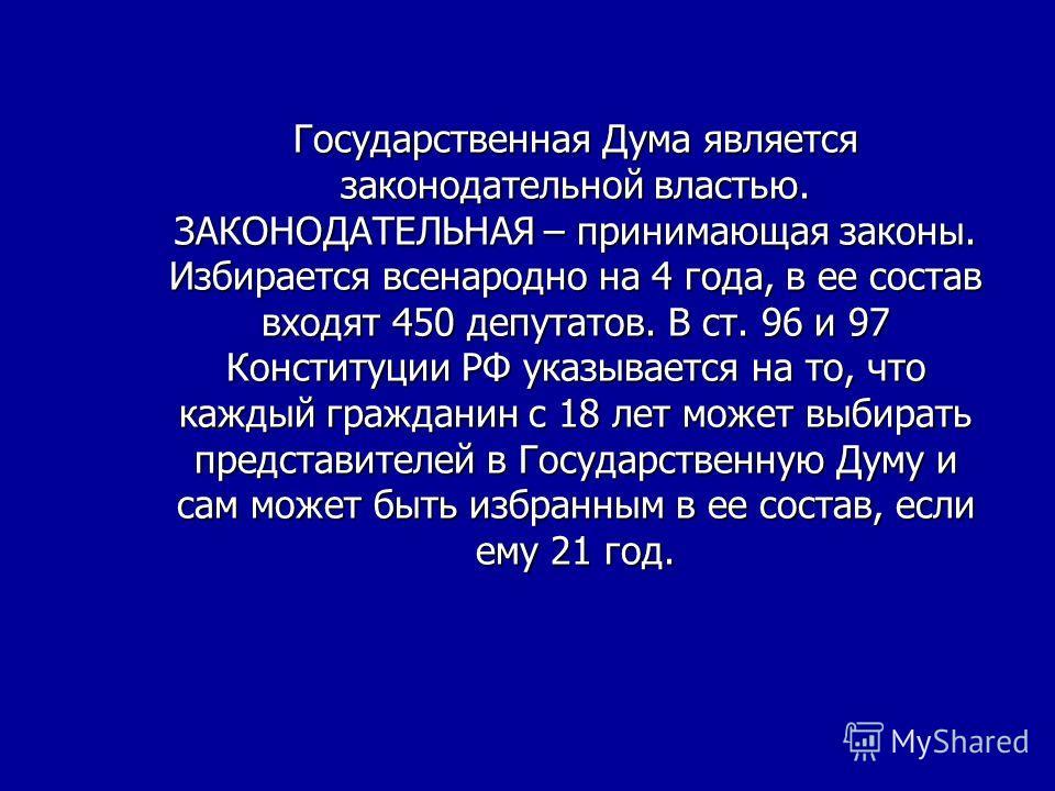 Государственная Дума является законодательной властью. ЗАКОНОДАТЕЛЬНАЯ – принимающая законы. Избирается всенародно на 4 года, в ее состав входят 450 депутатов. В ст. 96 и 97 Конституции РФ указывается на то, что каждый гражданин с 18 лет может выбира