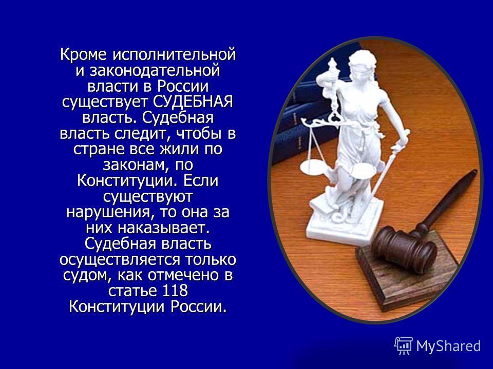 Кроме исполнительной и законодательной власти в России существует СУДЕБНАЯ власть. Судебная власть следит, чтобы в стране все жили по законам, по Конституции. Если существуют нарушения, то она за них наказывает. Судебная власть осуществляется только