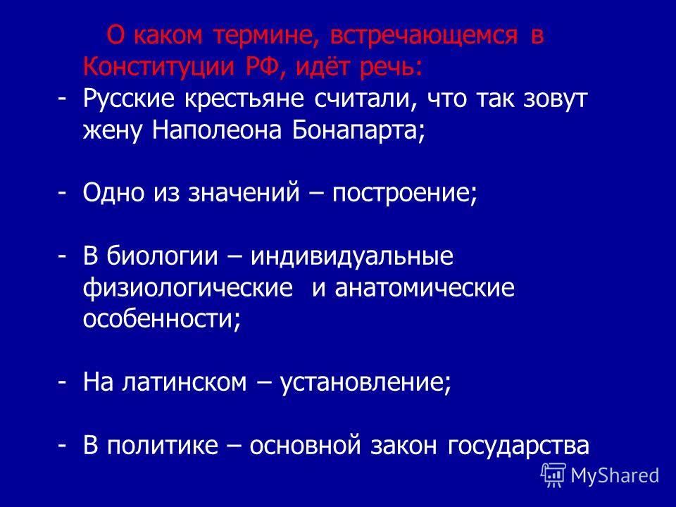 О каком термине, встречающемся в Конституции РФ, идёт речь: -Русские крестьяне считали, что так зовут жену Наполеона Бонапарта; -Одно из значений – построение; -В биологии – индивидуальные физиологические и анатомические особенности; -На латинском –