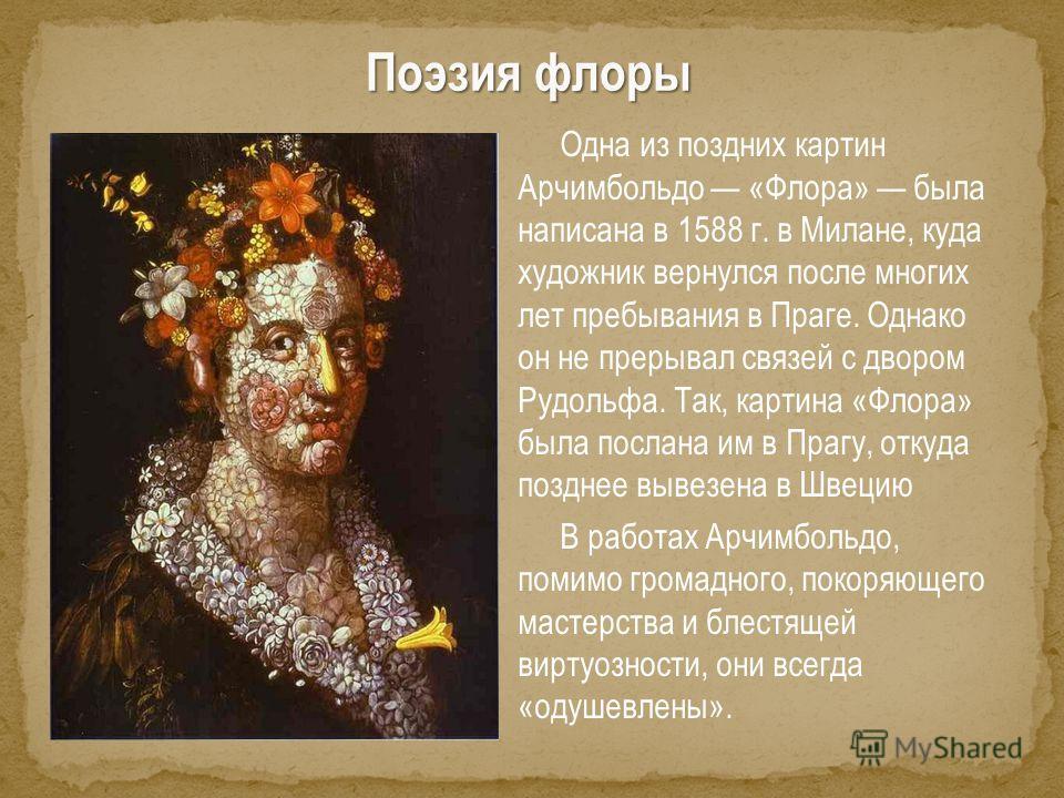 Поэзия флоры Одна из поздних картин Арчимбольдо «Флора» была написана в 1588 г. в Милане, куда художник вернулся после многих лет пребывания в Праге. Однако он не прерывал связей с двором Рудольфа. Так, картина «Флора» была послана им в Прагу, откуда