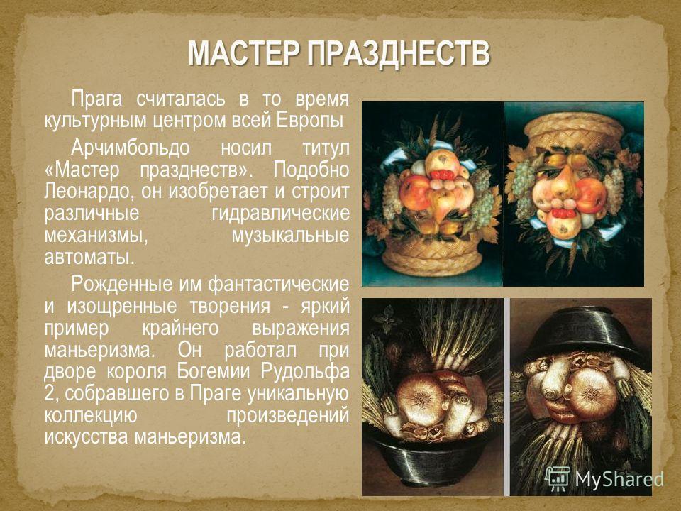 Прага считалась в то время культурным центром всей Европы Арчимбольдо носил титул «Мастер празднеств». Подобно Леонардо, он изобретает и строит различные гидравлические механизмы, музыкальные автоматы. Рожденные им фантастические и изощренные творени