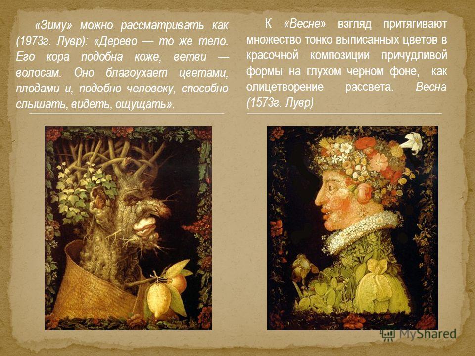 «Зиму» можно рассматривать как (1973 г. Лувр): «Дерево то же тело. Его кора подобна коже, ветви волосам. Оно благоухает цветами, плодами и, подобно человеку, способно слышать, видеть, ощущать». К «Весне » взгляд притягивают множество тонко выписанных