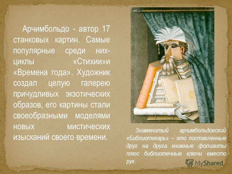 Арчимбольдо - автор 17 станковых картин. Самые популярные среди них- циклы «Стихии»и «Времена года». Художник создал целую галерею причудливых экзотических образов, его картины стали своеобразными моделями новых мистических изысканий своего времени.