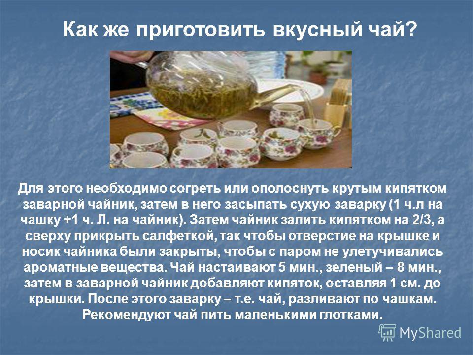 Как же приготовить вкусный чай? Для этого необходимо согреть или ополоснуть крутым кипятком заварной чайник, затем в него засыпать сухую заварку (1 ч.л на чашку +1 ч. Л. на чайник). Затем чайник залить кипятком на 2/3, а сверху прикрыть салфеткой, та