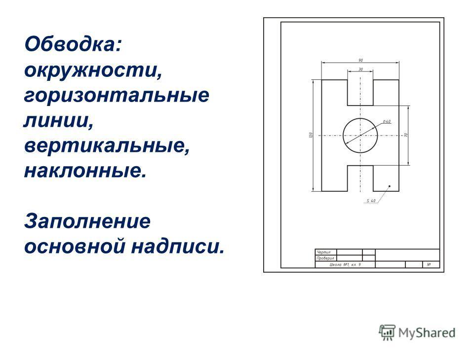 Обводка: окружности, горизонтальные линии, вертикальные, наклонные. Заполнение основной надписи.