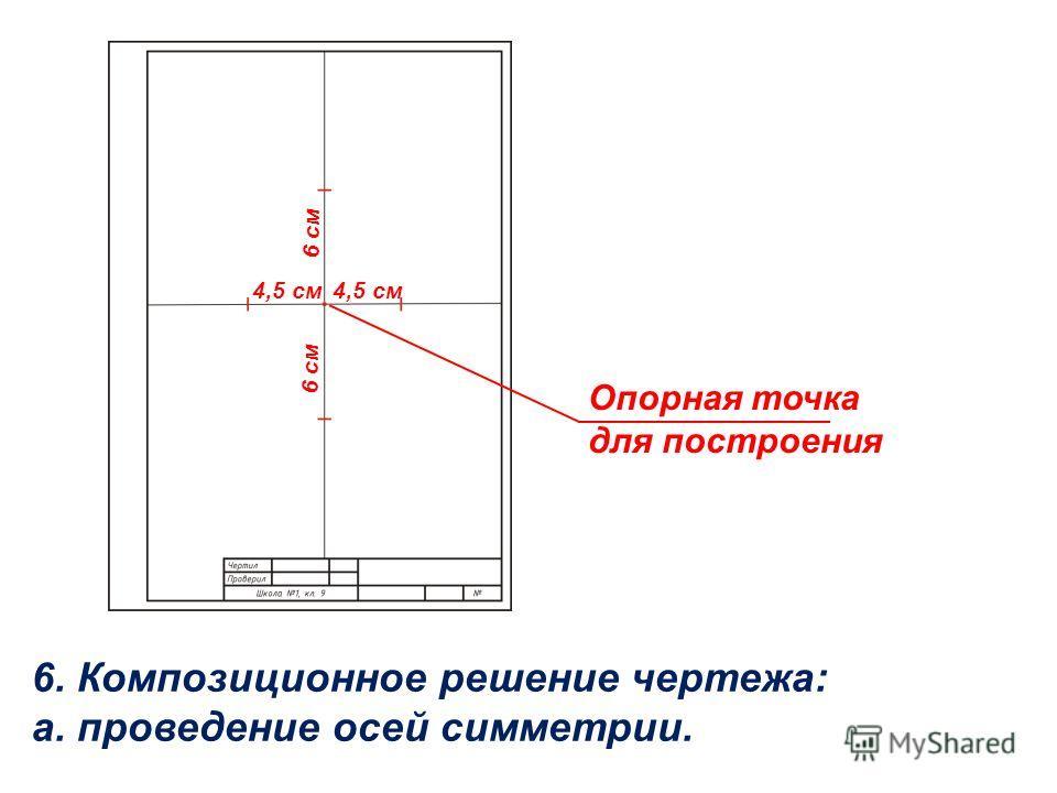 6. Композиционное решение чертежа: а. проведение осей симметрии. Опорная точка для построения 4,5 см 6 см