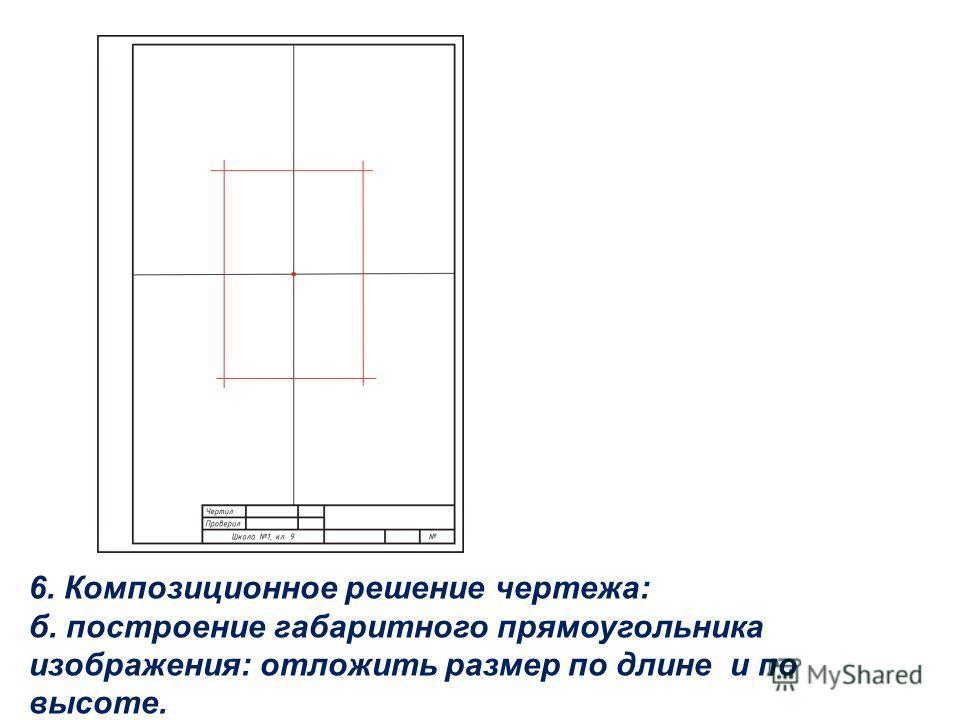 6. Композиционное решение чертежа: б. построение габаритного прямоугольника изображения: отложить размер по длине и по высоте.