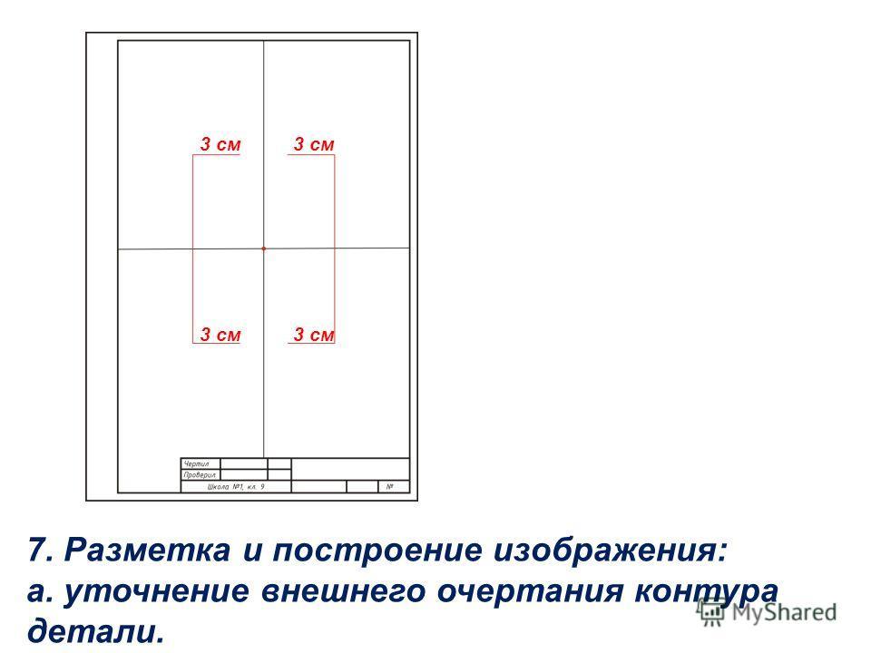 7. Разметка и построение изображения: а. уточнение внешнего очертания контура детали. 3 см