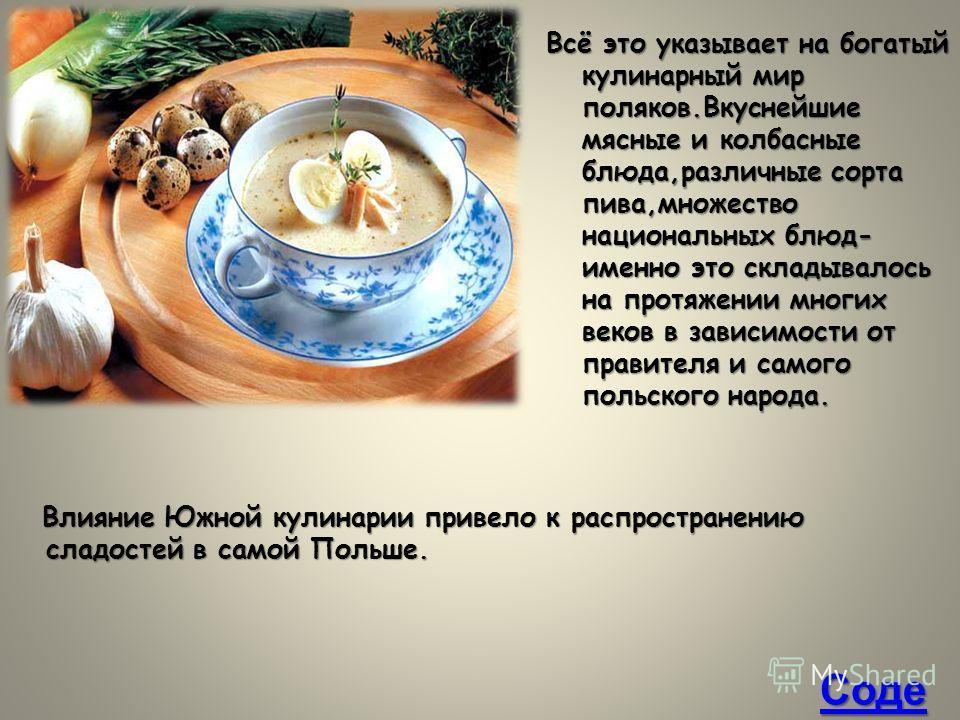 Всё это указывает на богатый кулинарный мир поляков.Вкуснейшие мясные и колбасные блюда,различные сорта пива,множество национальных блюд- именно это складывалось на протяжении многих веков в зависимости от правителя и самого польского народа. Влияние
