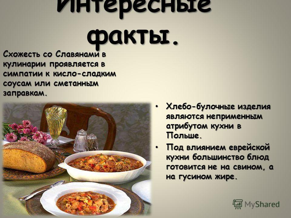 Интересные факты. Хлебо-булочные изделия являются непременным атрибутом кухни в Польше.Хлебо-булочные изделия являются непременным атрибутом кухни в Польше. Под влиянием еврейской кухни большинство блюд готовится не на свином, а на гусином жире.Под в