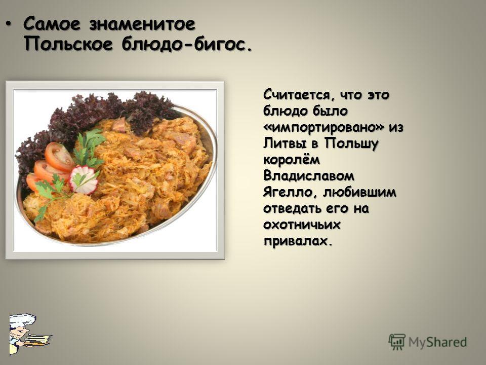 Самое знаменитое Польское блюдо-бигус.Самое знаменитое Польское блюдо-бигус. Считается, что это блюдо было «импортировано» из Литвы в Польшу королём Владиславом Ягелло, любившим отведать его на охотничьих привалах.