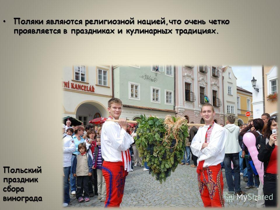 Поляки являются религиозной нацией,что очень четко проявляется в праздниках и кулинарных традициях.Поляки являются религиозной нацией,что очень четко проявляется в праздниках и кулинарных традициях. Польский праздник сбора винограда