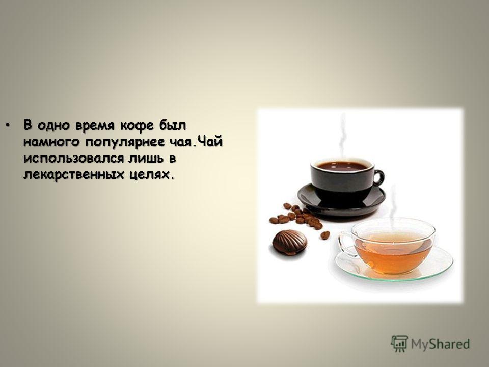 В одно время кофе был намного популярнее чая.Чай использовался лишь в лекарственных целях.В одно время кофе был намного популярнее чая.Чай использовался лишь в лекарственных целях.