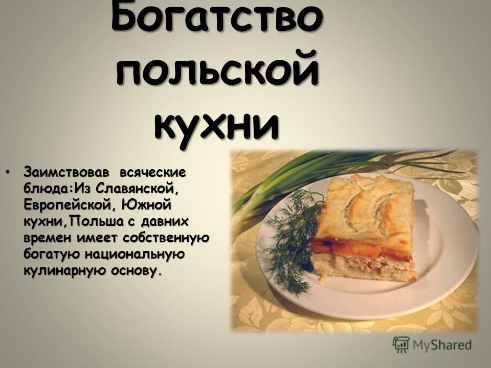 Богатство польской кухни Заимствовав всяческие блюда:Из Славянской, Европейской, Южной кухни,Польша с давних времен имеет собственную богатую национальную кулинарную основу.Заимствовав всяческие блюда:Из Славянской, Европейской, Южной кухни,Польша с