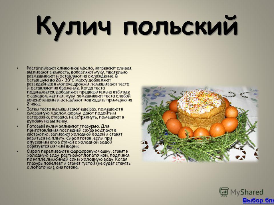 Кулич польский Растапливают сливочное масло, нагревают сливки, выливают в емкость, добавляют муку, тщательно размешивают и оставляют на охлаждение. В остывшую до 28 - 30°С массу добавляют разведенные в молоке дрожжи, замешивают тесто и оставляют на б