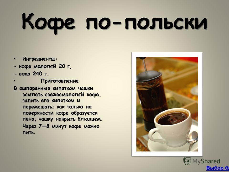 Кофе по-польски Ингредиенты:Ингредиенты: - кофе молотый 20 г, - вода 240 г. Приготовление Приготовление В ошпаренные кипятком чашки всыпать свежесмолотый кофе, залить его кипятком и перемешать; как только на поверхности кофе образуется пена, чашку на