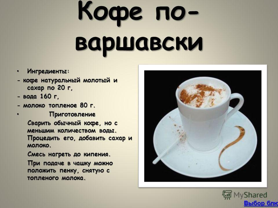 Кофе по- варшавски Ингредиенты:Ингредиенты: - кофе натуральный молотый и сахар по 20 г, - вода 160 г, - молоко топленое 80 г. Приготовление Приготовление Сварить обычный кофе, но с меньшим количеством воды. Процедить его, добавить сахар и молоко. Сва