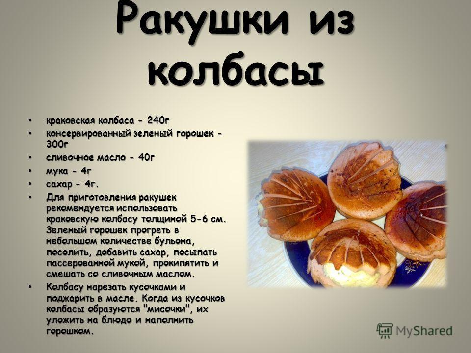 Ракушки из колбасы краковская колбаса - 240 гкраковская колбаса - 240 г консервированный зеленый горошек - 300 гконсервированный зеленый горошек - 300 г сливочное масло - 40 гсливочное масло - 40 г мука - 4 гмука - 4 г сахар - 4 г.сахар - 4 г. Для пр