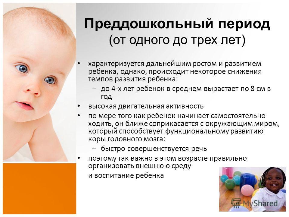 Преддошкольный период (от одного до трех лет) характеризуется дальнейшим ростом и развитием ребенка, однако, происходит некоторое снижения темпов развития ребенка: – до 4-х лет ребенок в среднем вырастает по 8 см в год высокая двигательная активность