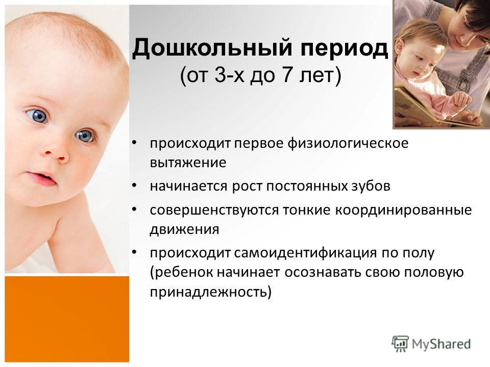 Дошкольный период (от 3-х до 7 лет) происходит первое физиологическое вытяжение начинается рост постоянных зубов совершенствуются тонкие координированные движения происходит самоидентификация по полу (ребенок начинает осознавать свою половую принадле
