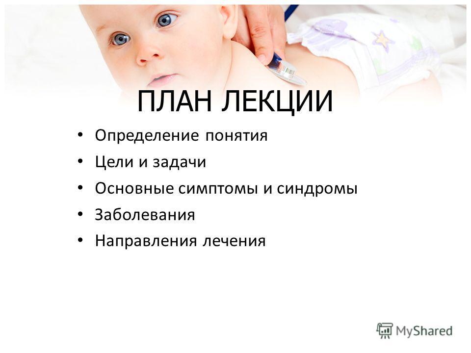 ПЛАН ЛЕКЦИИ Определение понятия Цели и задачи Основные симптомы и синдромы Заболевания Направления лечения