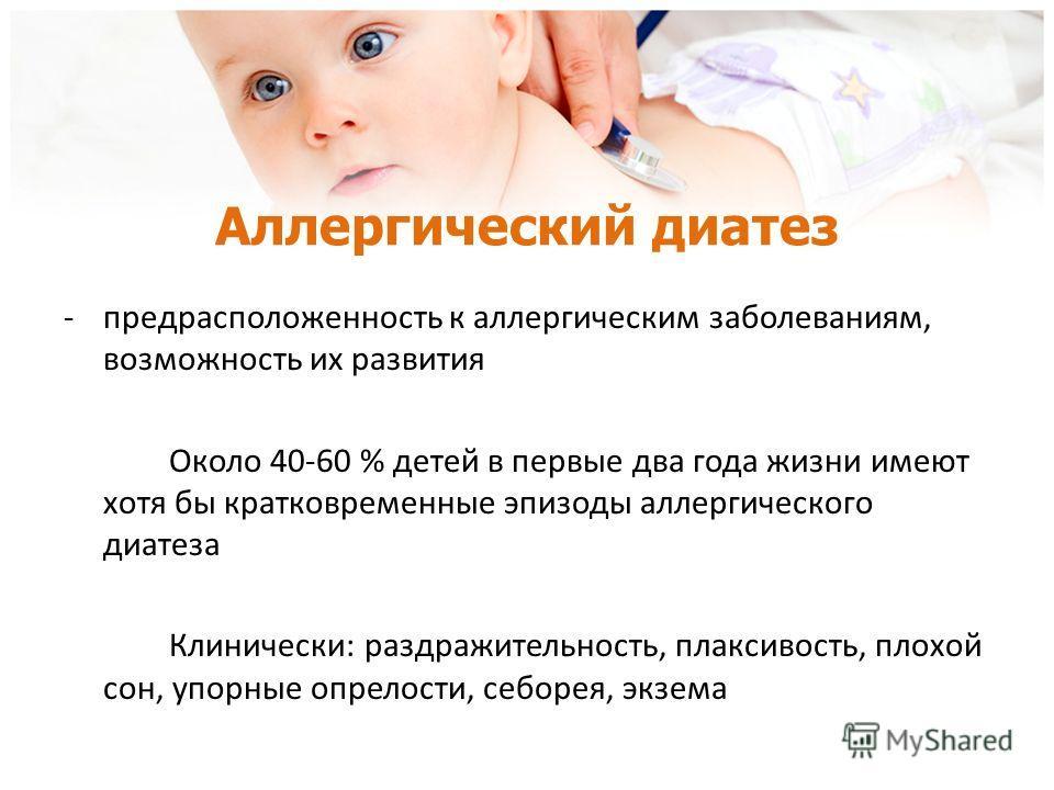 Аллергический диатез -предрасположенность к аллергическим заболеваниям, возможность их развития Около 40-60 % детей в первые два года жизни имеют хотя бы кратковременные эпизоды аллергического диатеза Клинически: раздражительность, плаксивость, плохо