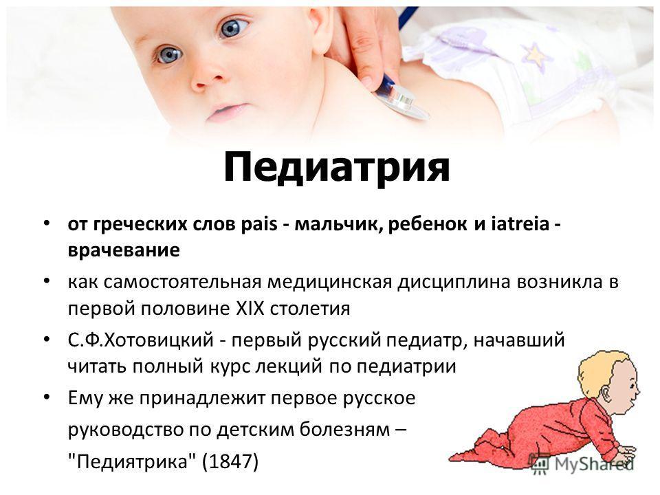 Педиатрия от греческих слов pais - мальчик, ребенок и iatreia - врачевание как самостоятельная медицинская дисциплина возникла в первой половине ХІХ столетия С.Ф.Хотовицкий - первый русский педиатр, начавший читать полный курс лекций по педиатрии Ему