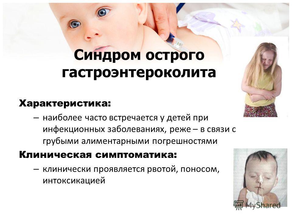 Синдром острого гастроэнтероколита Характеристика: – наиболее часто встречается у детей при инфекционных заболеваниях, реже – в связи с грубыми алиментарными погрешностями Клиническая симптоматика: – клинически проявляется рвотой, поносом, интоксикац