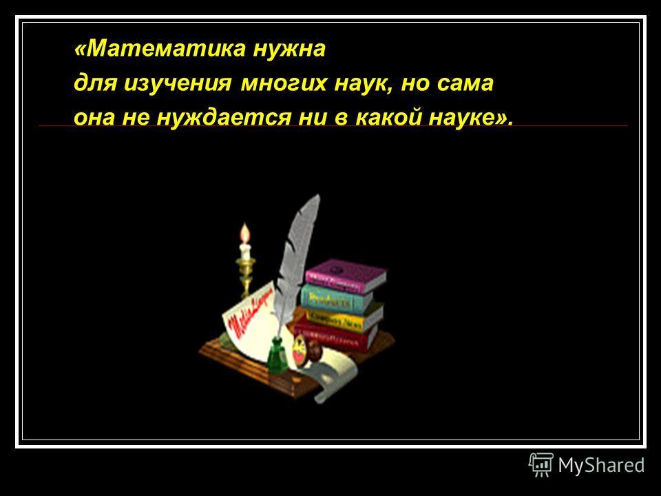 «Математика нужна для изучения многих наук, но сама она не нуждается ни в какой науке».