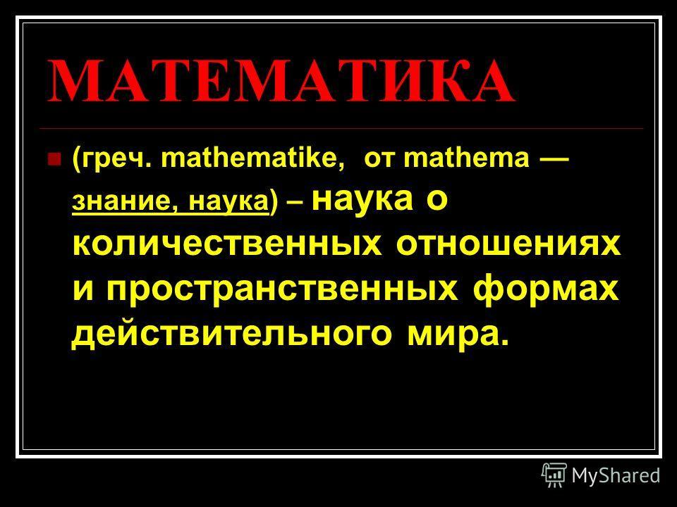 МАТЕМАТИКА (греч. mathematike, от mathema знание, наука) – наука о количественных отношениях и пространственных формах действительного мира.