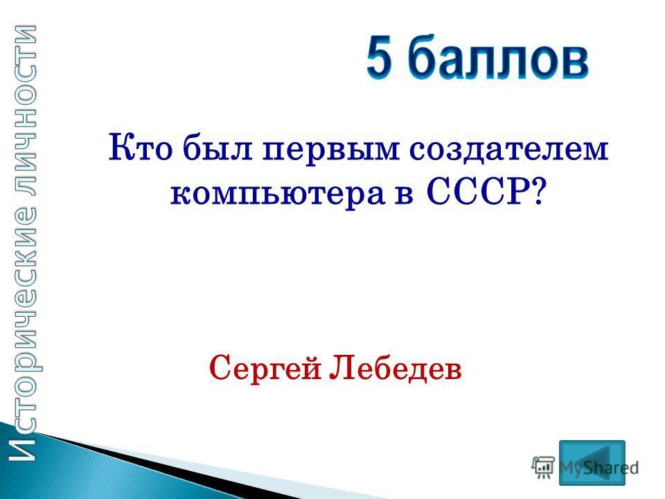 Кто был первым создателем компьютера в СССР? Сергей Лебедев