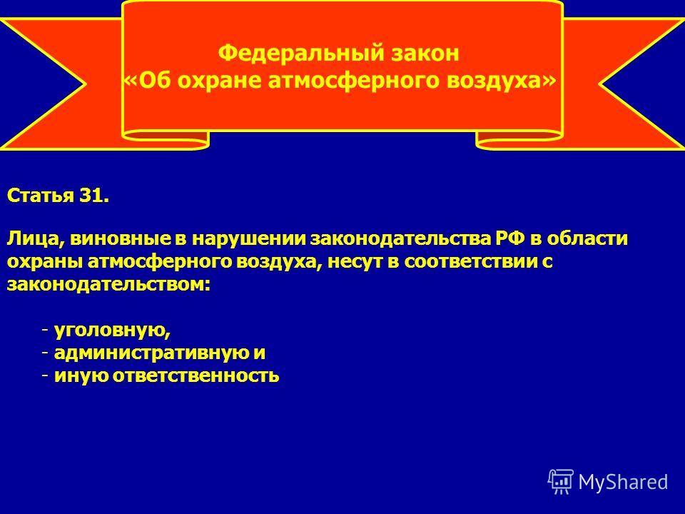 Федеральный закон «Об охране атмосферного воздуха» Статья 31. Лица, виновные в нарушении законодательства РФ в области охраны атмосферного воздуха, несут в соответствии с законодательством: - уголовную, - административную и - иную ответственюность