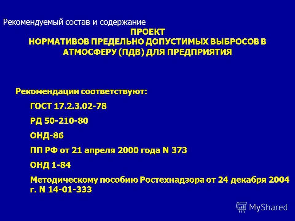 Рекомендуемый состав и содержание ПРОЕКТ НОРМАТИВОВ ПРЕДЕЛЬНО ДОПУСТИМЫХ ВЫБРОСОВ В АТМОСФЕРУ (ПДВ) ДЛЯ ПРЕДПРИЯТИЯ Рекомендации соответствуют: ГОСТ 17.2.3.02-78 РД 50-210-80 ОНД-86 ПП РФ от 21 апреля 2000 года N 373 ОНД 1-84 Методическому пособию Ро