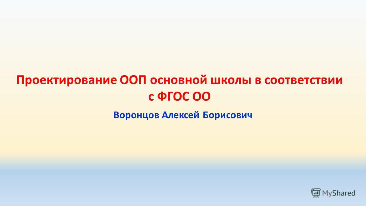 Проектирование ООП основной школы в соответствии с ФГОС ОО Воронцов Алексей Борисович