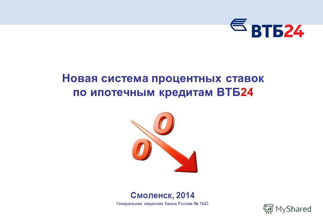 Новая система процентных ставок по ипотечным кредитам ВТБ24 Смоленск, 2014 Генеральная лицензия Банка России 1623