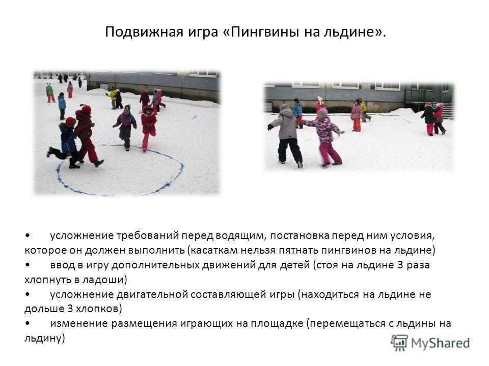 Подвижная игра «Пингвины на льдине». усложнение требований перед водящим, постановка перед ним условия, которое он должен выполнить (касаткам нельзя пятнать пингвинов на льдине) ввод в игру дополнительных движений для детей (стоя на льдине 3 раза хло