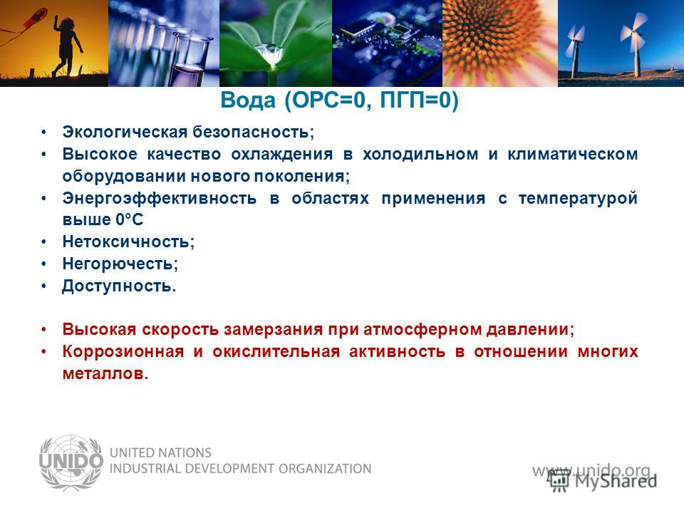 Вода (ОРС=0, ПГП=0) Экологическая безопасность; Высокое качество охлаждения в холодильном и климатическом оборудовании нового поколения; Энергоэффективность в областях применения с температурой выше 0°С Нетоксичность; Негорючесть; Доступность. Высока