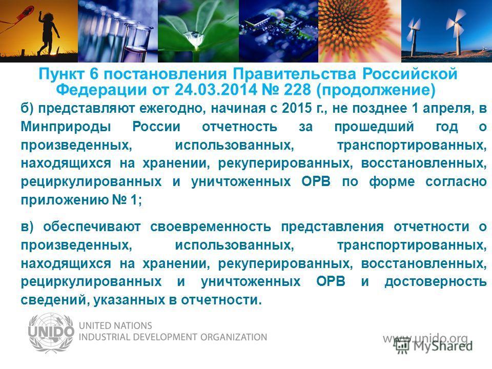 Пункт 6 постановления Правительства Российской Федерации от 24.03.2014 228 (продолжение) б) представляют ежегодно, начиная с 2015 г., не позднее 1 апреля, в Минприроды России отчетность за прошедший год о произведенных, использованных, транспортирова