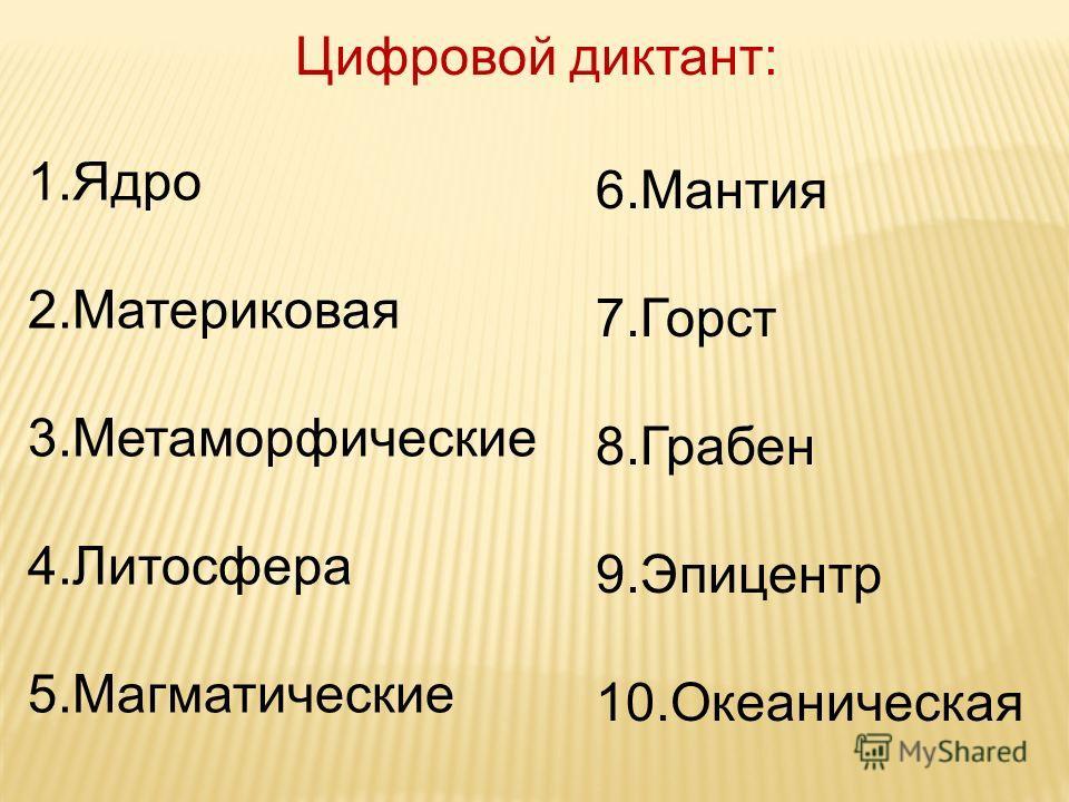 Цифровой диктант: 1. Ядро 2. Материковая 3. Метаморфические 4. Литосфера 5. Магматические 6. Мантия 7. Горст 8. Грабен 9. Эпицентр 10.Океаническая