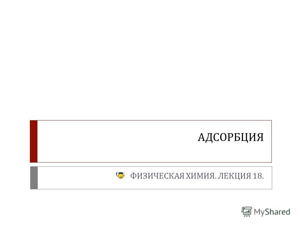 АДСОРБЦИЯ ФИЗИЧЕСКАЯ ХИМИЯ. ЛЕКЦИЯ 18.