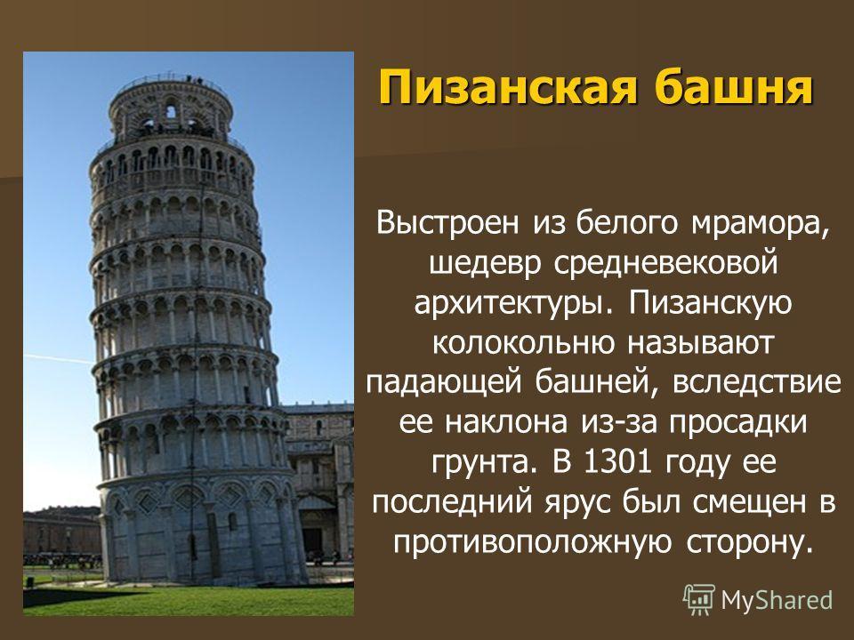 Пизанская башня Выстроен из белого мрамора, шедевр средневековой архитектуры. Пизанскую колокольню называют падающей башней, вследствие ее наклона из-за просадки грунта. В 1301 году ее последний ярус был смещен в противоположную сторону.