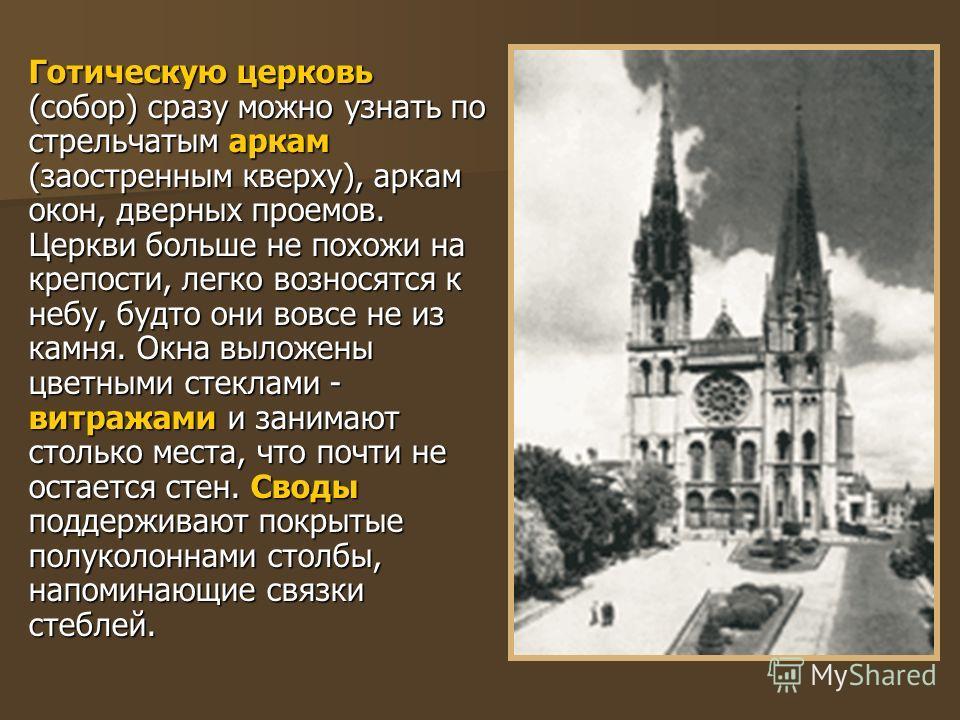 Готическую церковь (собор) сразу можно узнать по стрельчатым аркам (заостренным кверху), аркам окон, дверных проемов. Церкви больше не похожи на крепости, легко возносятся к небу, будто они вовсе не из камня. Окна выложены цветными стеклами - витража