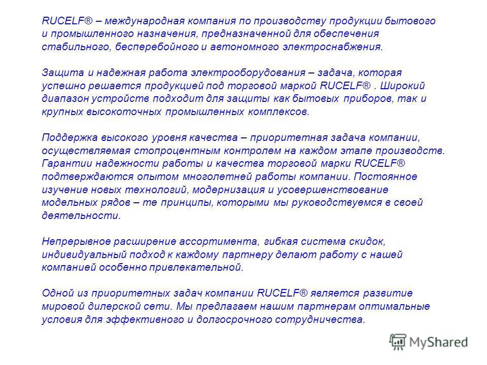 RUCELF® – международная компания по производству продукции бытового и промышленного назначения, предназначенной для обеспечения стабильного, бесперебойного и автономного электроснабжения. Защита и надежная работа электрооборудования – задача, которая
